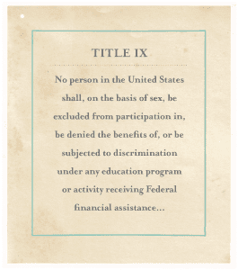"""Title IX """"No person in the United States shall, on the basis of sex, be excluded from participation in, be denied the benefits of, or be subjected to discrimination under any education program or activity receiving Federal financial assistance..."""""""
