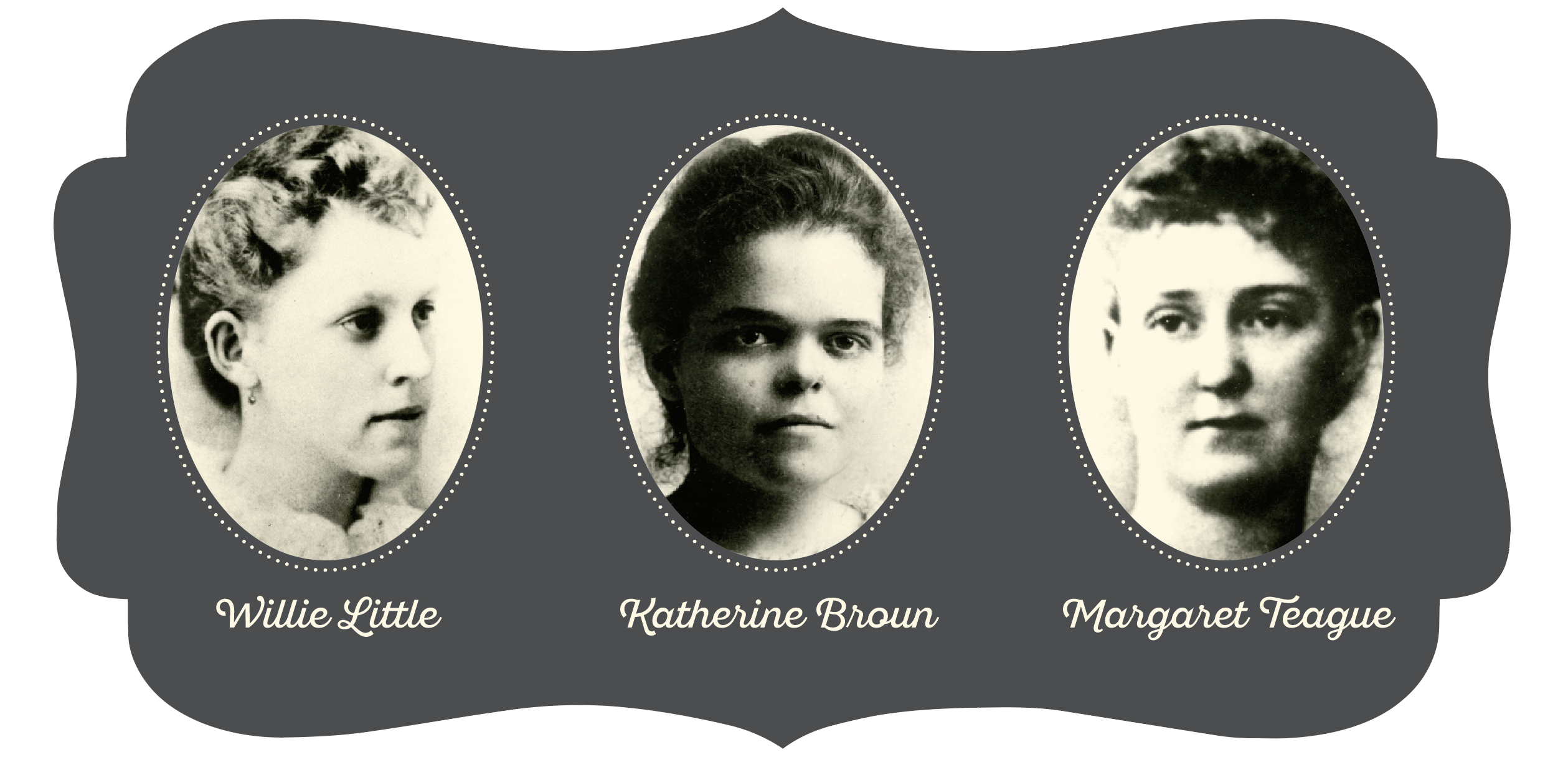Portraits of the First Three from left to right, Willie Little, Katherine Broun, Margaret Teague