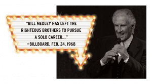 "Bill Medley; ""Bill Medley has left the Righteous Brothers to pursue a solo career..."" -Billboard, Feb. 24, 1968"