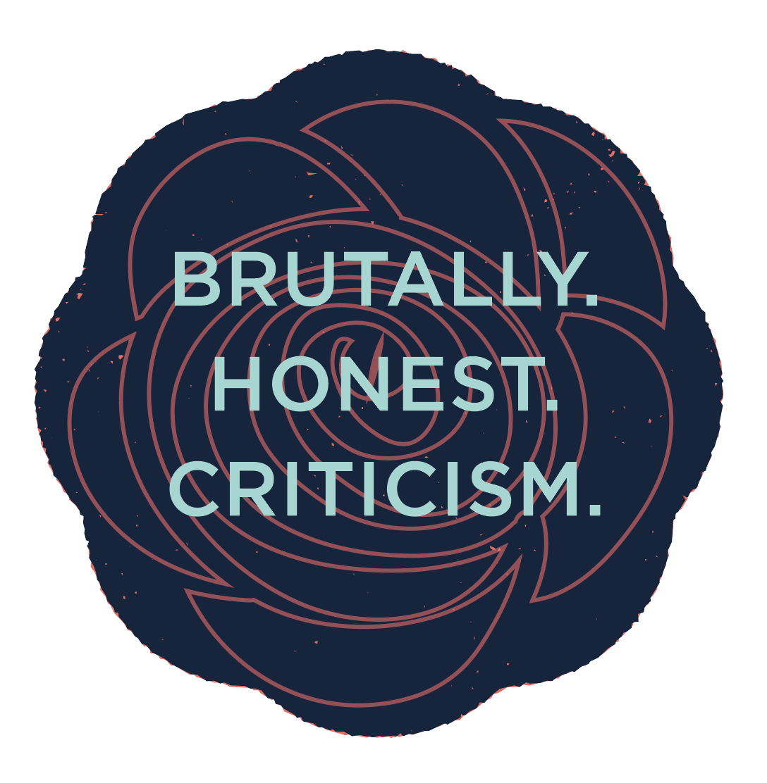 Brutally. Honest. Critism.