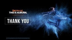 Because This Is Auburn. A Campaign for Auburn University; Thank you; Nearly $32 million was raised during Because This is Auburn to support construction of the Jay and Susie Gogue Performing Arts Center, a world-class facility designed to enrich the artistic life of the university and the region through the exploration of the arts.