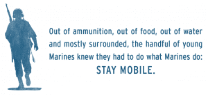 Out of ammunition, out of food, out of water and mostly surrounded, the handful of young Marines knew they had to do what Marines do: STAY MOBILE.