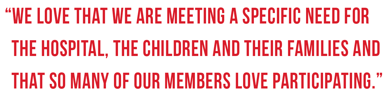 """""""We love that we are meeting a specific need for the hospital, the children and their families and that so many of our members love participating."""""""