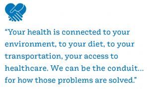 """""""Your health is connected to your environment, to your diet, to your transportation, your access to healthcare. We can be the conduit... for how those problems are solved."""""""