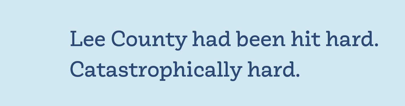 Lee County had been hit hard. Catastrophically hard.