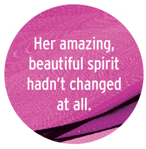Her amazing beautiful spirit hadn't changed at all.