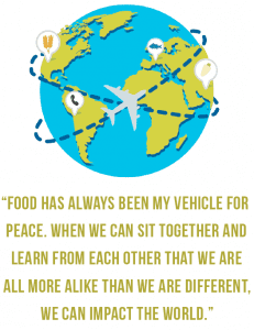 """Food has always been my vehicle for peace. When we can sit together and learn from each other that we are all more alike than we are different, we can impact the world."