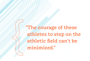 """The courage of these athletes to step on the athletic field can't be minimized."""
