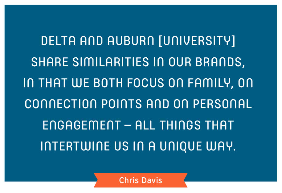 Delta and Auburn [University] share similarities in our brands, in that we both focus on family, on connection points and on personal engagement – all things that intertwine us in a unique way.