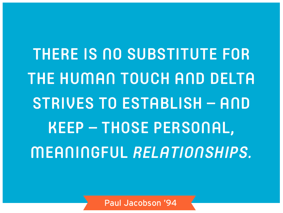There is no substitute for the human touch and Delta strives to establish - and keep- those personal, meaningful relationships. Paul Jacobson '94