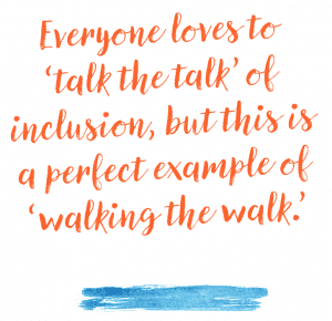 Everyone loves to 'talk the talk' of inclusion, but this is a perfect example of 'walking the walk.'