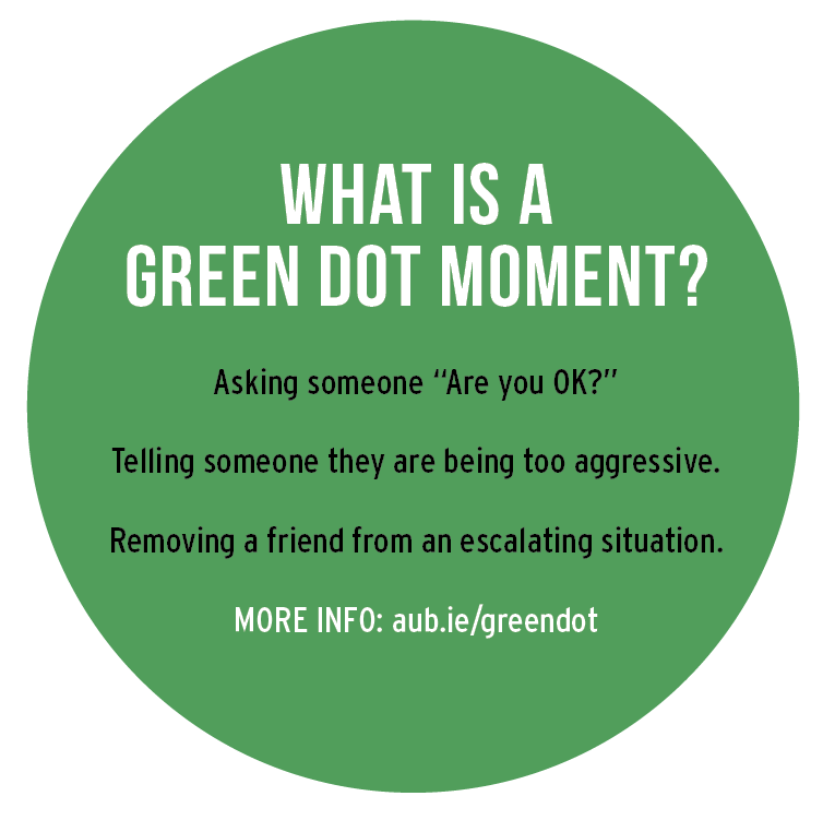 "What is a green dot MOMENT? Asking someone ""Are you OK?"" Telling someone they are being too aggressive. Removing a friend from an escalating situation. MORE INFO: aub.ie/greendot"