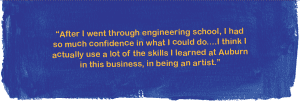 """""""After I went through engineering school, I had so much confidence in what I could do....I think I actually use a lot of the skills I learned at Auburn in this business, in being an artist."""""""