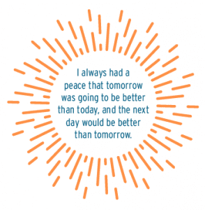 I always had a peace that tomorrow was going to be better than today, and the next day would be better than tomorrow. Cole Burton