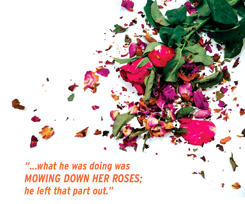 what he was doing was MOWING DOWN HER ROSES; he left that part out.