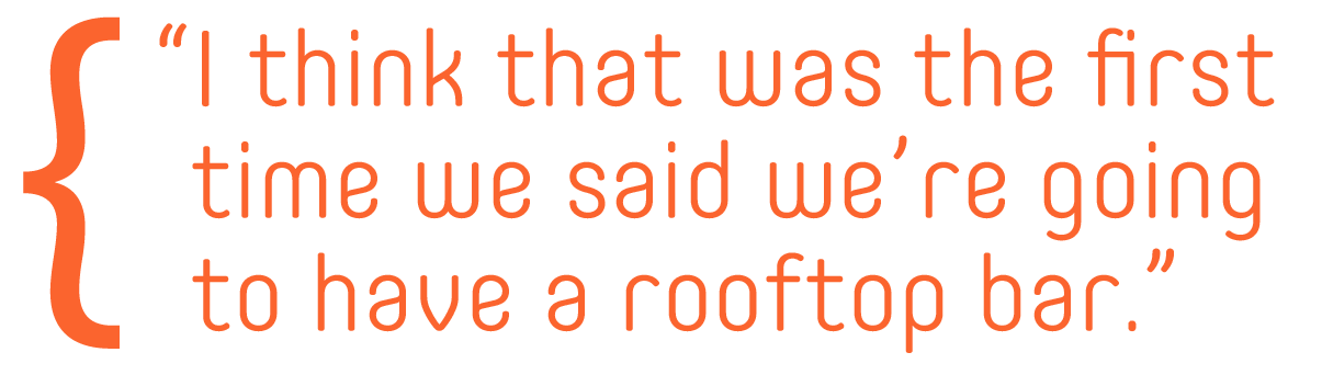 I think that was the first time we said we're going to have a rooftop bar.