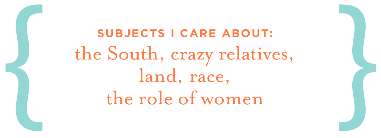 Subjects I care about: the South, crazy relatives, land, race, the role of women